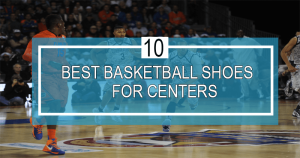 best basketball shoes for centers