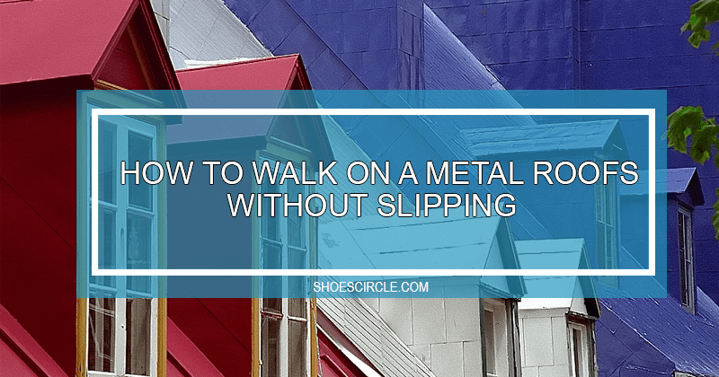 how to walk on metal roof without slipping
